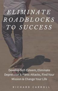 Eliminate Roadblocks to Success: Develop Self-Esteem, Eliminate Depression & Panic Attacks, Find Your Mission & Change Your Life