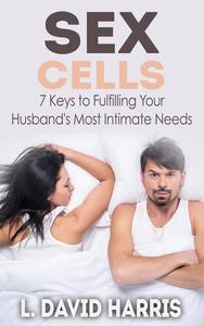 Sex Cells: 7 Keys to Fulfilling Your Husband's Most Intimate Needs