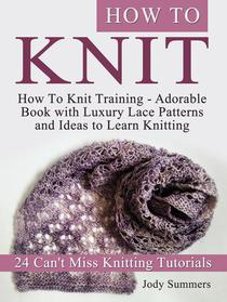 How To Knit: How To Knit Training - Adorable Book with Luxury Lace Patterns and Ideas to Learn Knitting. 24 Can't Miss Knitting Tutorials