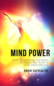 Mind Power: How to Achieve Anything, Get What You Want and Live Your Dreams