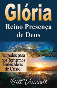 Glória: Reino Presença de Deus: Segredos para nos Tornarmos Embaixadores de Cristo