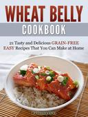 Wheat Belly Cookbook: 21 Tasty and Delicious Grain-Free Easy Recipes That You Can Make at Home