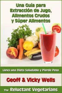 Una Guía para Extracción de Jugo, Alimentos Crudos y Súper Alimentos