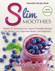 Smoothie Recipe Book: Slim Smoothies. Healthy & Nutritious Low Calorie Smoothie Recipes for Weight Loss, Improved Health, and Happiness