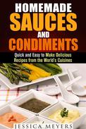 Homemade Sauces and Condiments: Quick and Easy to Make Delicious Recipes from the World's Cuisines