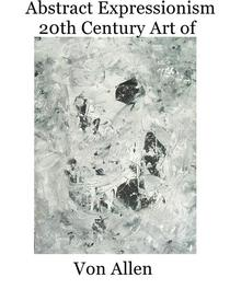 Abstract Expressionism - 20th Century Art of Von Allen
