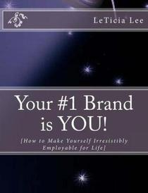 Your #1 Brand is YOU!: How to Make Yourself Irresistibly Employable for Life