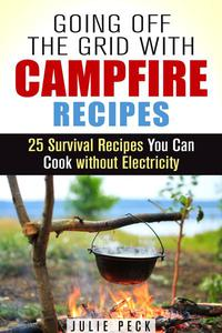 Going Off the Grid with Campfire Recipes: 25 Survival Recipes You Can Cook without Electricity
