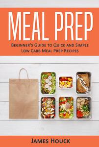Meal Prep: Beginner's Guide to  Quick and Simple  Low-Carb Meal Prep Recipes