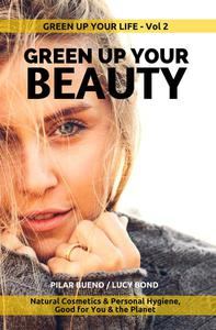 GREEN UP YOUR BEAUTY: Natural Cosmetics & Personal Hygiene Good For You & The Planet