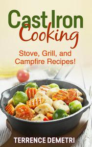 Cast Iron Cooking:  Stove, Grill, and Campfire Recipes!