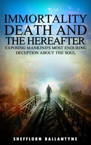 Immortality, Death and the Hereafter: Exposing Mankind's Most Enduring Deception About the Soul