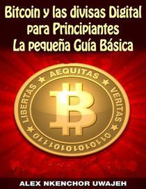 Bitcoin y las divisas Digitales para Principiantes: La Pequeña Guía Básica