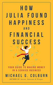 How Julia Found Happiness and Financial Success - Your Guide to Making Money in A Service Businesss