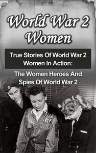 World War 2 Women: True Stories Of World War 2 Women In Action: The Women Heroes And Spies Of World War 2