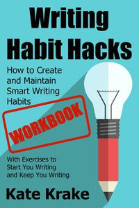 Writing Habit Hacks Workbook: How to Create and Maintain Smart Writing Habits: With Exercises to Start You Writing and Keep You Writing