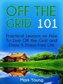 Off The Grid 101: Practical Lessons on How To Live Off the Grid and Enjoy A Stress-Free Life