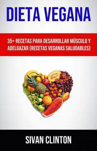 Dieta Vegana : 35+ Recetas Para Desarrollar Músculo Y Adelgazar (Recetas Veganas Saludables)