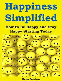 Happiness Simplified: How to Be Happy and Stay Happy Starting Today