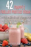 42 Frappé e Frullati Proteici Vegan - Veloci e facili da preparare. Perfetti per una dieta sana