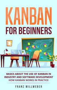 Kanban for Beginners: Basics About the Use of Kanban in Industry and Software Development - How Kanban Works in Practice