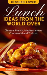 Lunch Ideas from the World Over : Chinese,French, Mediterranean, Continental and Turkish