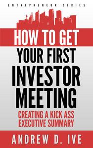 Get Your First Investor Meeting: Creating a Kick Ass Executive Summary