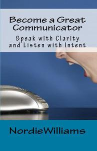Become a Great Communicator: Speak with Clarity and Listen with Intent