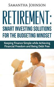 RETIREMENT: SMART INVESTING SOLUTIONS FOR THE BUDGETING MINDSET. Keeping Finance Simple while Achieving Financial Freedom and Being Debt Free