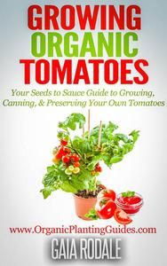 Growing Organic Tomatoes: Your Seeds to Sauce Guide to Growing, Canning, & Preserving Your Own Tomatoes