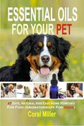 Essential Oils For Your Pet: 47 Safe, Natural And Easy Home Remedies For Fido (Aromatherapy for Dogs)