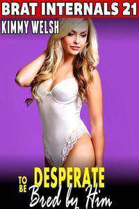 Desperate to be Bred by Him : Brat Internals 21 (Rough Sex Breeding Erotica First Time Erotica Virgin Erotica Age Gap Erotica)