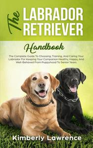 The Labrador Retriever Handbook: The Complete Guide To Choosing, Training, And Caring Your Labrador For Keeping Your Companion Healthy, Happy, And Well-Behaved From Puppyhood To Senior Years