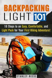 Backpacking Light 101: 18 Steps to an Easy, Comfortable, and Light Pack for Your First Hiking Adventure!