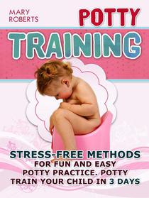 Potty Training: Stress-free Methods for Fun and Easy Potty practice. Potty Train Your Child in 3 days