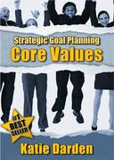STRATEGIC GOAL PLANNING - Determining Your Core Values - A Creative Approach to Taking Charge of Your Business and Life