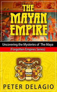 The Mayan Empire - Uncovering The Mysteries of The Maya