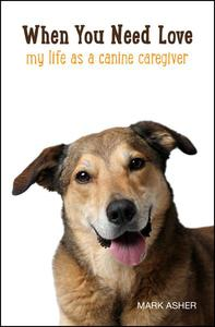 When You Need Love: My Life as a Canine Caregiver