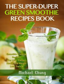 The Super-Duper Green Smoothie Recipe Book! Smoothie Cleanse Recipes For Liver Detox, Health and Weight Loss Galore!