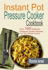 Instant Pot Pressure Cooker Cookbook: Over 100 Delicious Pressure Cooker Recipes For The Whole Family