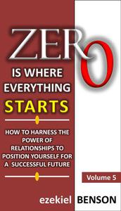 Zero is Where Everything Starts: How to Harness the Power of Relationships to Position Yourself for a Successful Future
