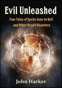 Evil Unleashed: True Tales of Spells Gone to Hell and Other Occult Disasters