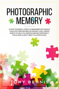 Photographic Memory: 9 Most Powerful Steps to Remember Anything in Your Life Forever! Reduce Memory Loss, Create Habits to Help You Improve Memory Efficiency, Focus and Clarity! Best to Listen in Car!
