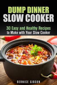 Dump Dinner Slow Cooker: 30 Easy and Healthy Recipes to Make with Your Slow Cooker