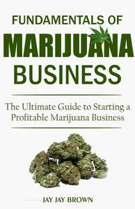 Fundamentals of Marijuana Business: The Ultimate Guide to Starting a Profitable Marijuana Business