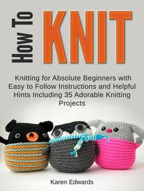 How To Knit: Knitting for Absolute Beginners With Easy to Follow Instructions and Helpful Hints Including 35 Adorable Knitting Projects