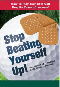 Stop Beating Yourself Up! How To Play Your Best Golf Despite Years of Lessons
