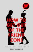 How to Get Out of the Friend Zone: …and Get a Super Hot Girlfriend