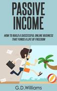 Passive Income: How To Build a Successful Online Business That Funds a Life of Freedom