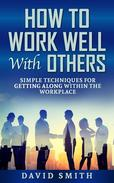 how to work well with others: simple techniques for getting along within the workplace